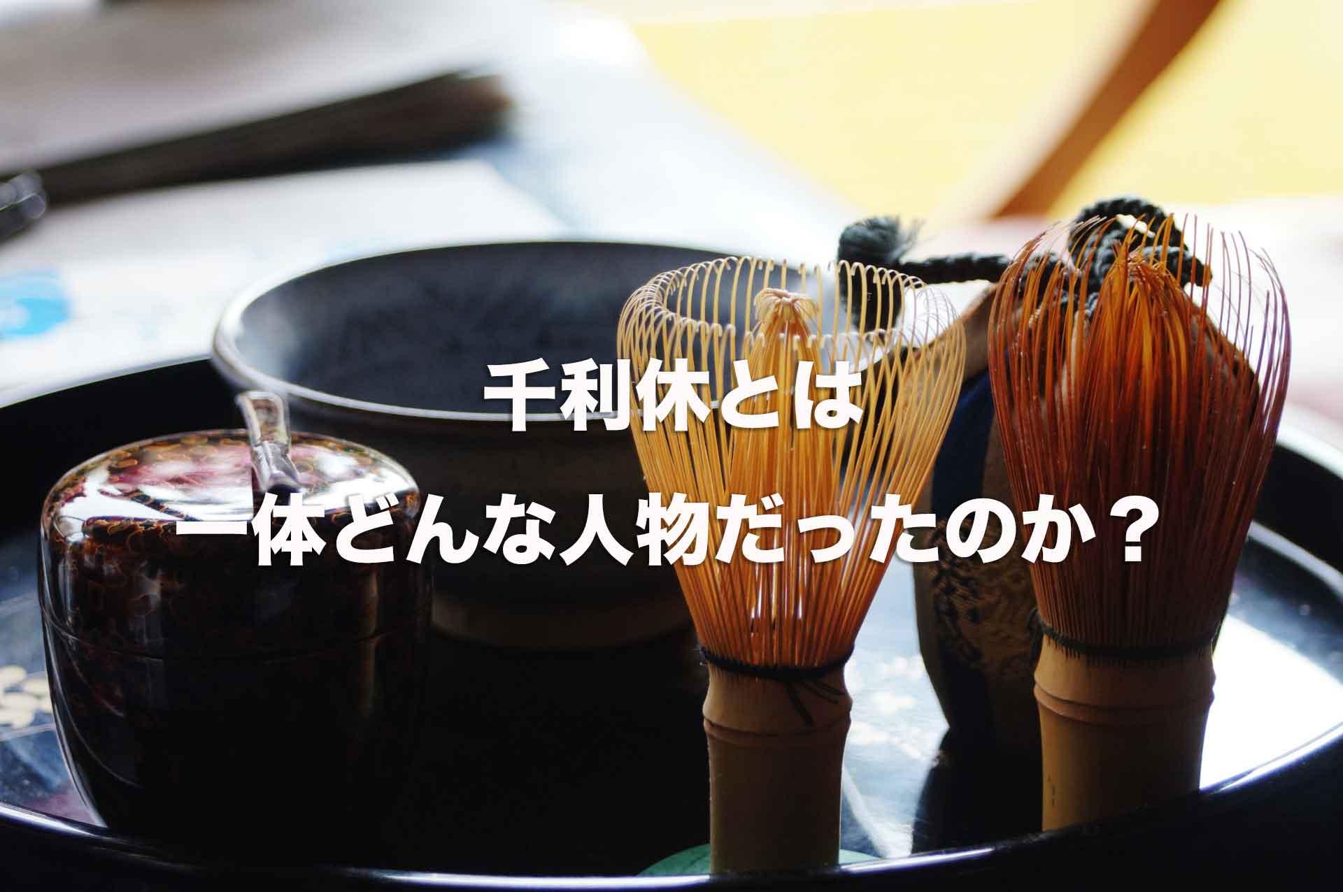 千利休とはいったいどんな人?本名・名言・逸話など簡単に解説!