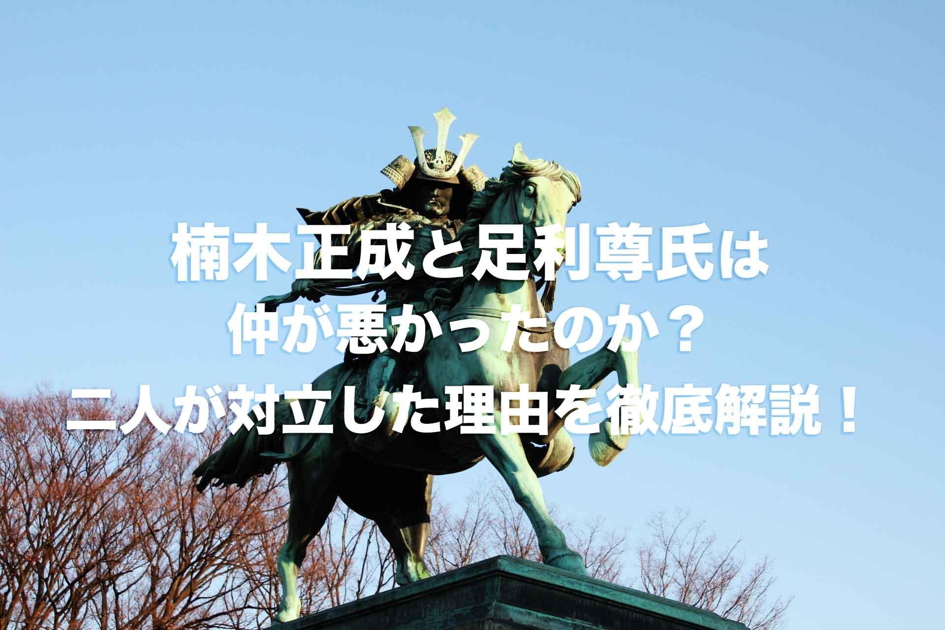 楠木正成と足利尊氏は仲が悪かった?二人はなぜ対立することになったのか?