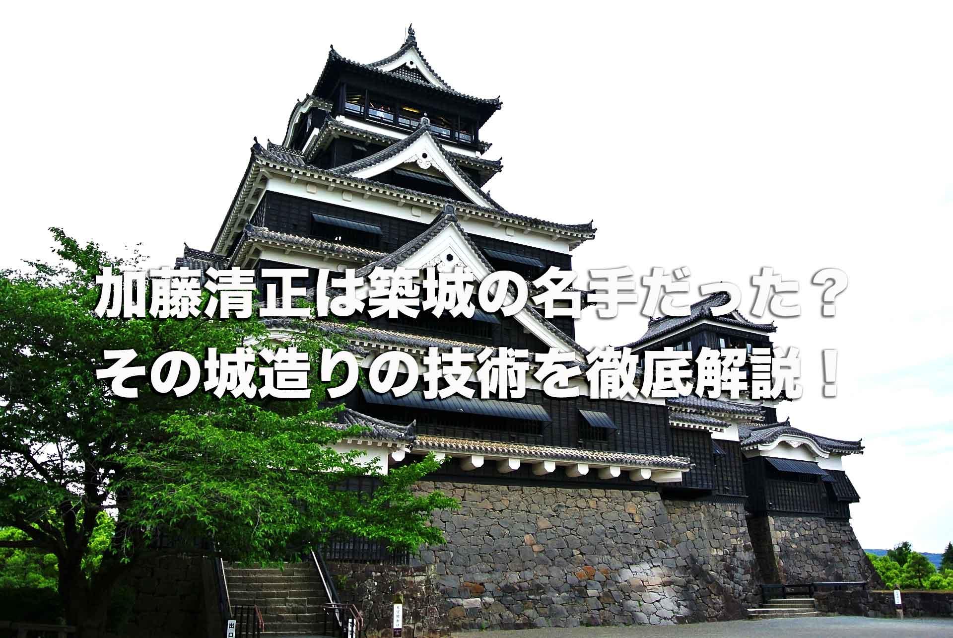 加藤清正は築城の名手だった?その城造りの技術と清正にゆかりのある城を徹底解説!