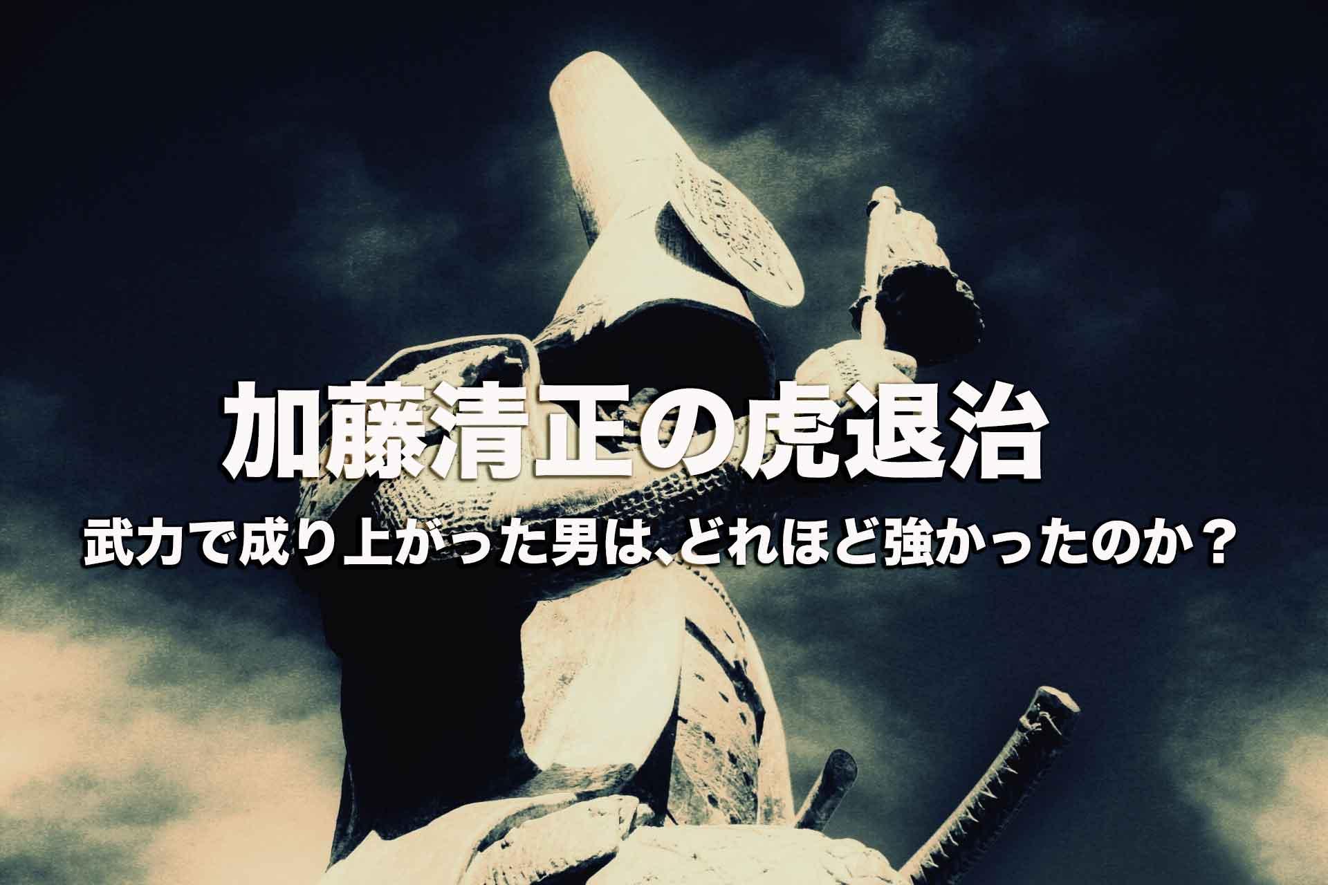 加藤清正の虎退治。武力で成り上がった男はどれほど強かったのか?