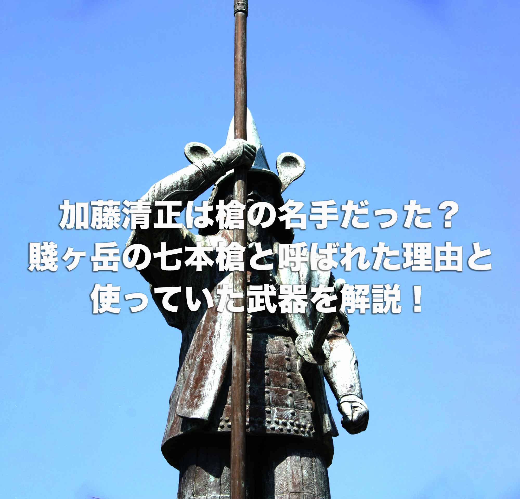加藤清正は槍の名手だった?賤ヶ岳の七本槍と呼ばれた理由と使っていた武器