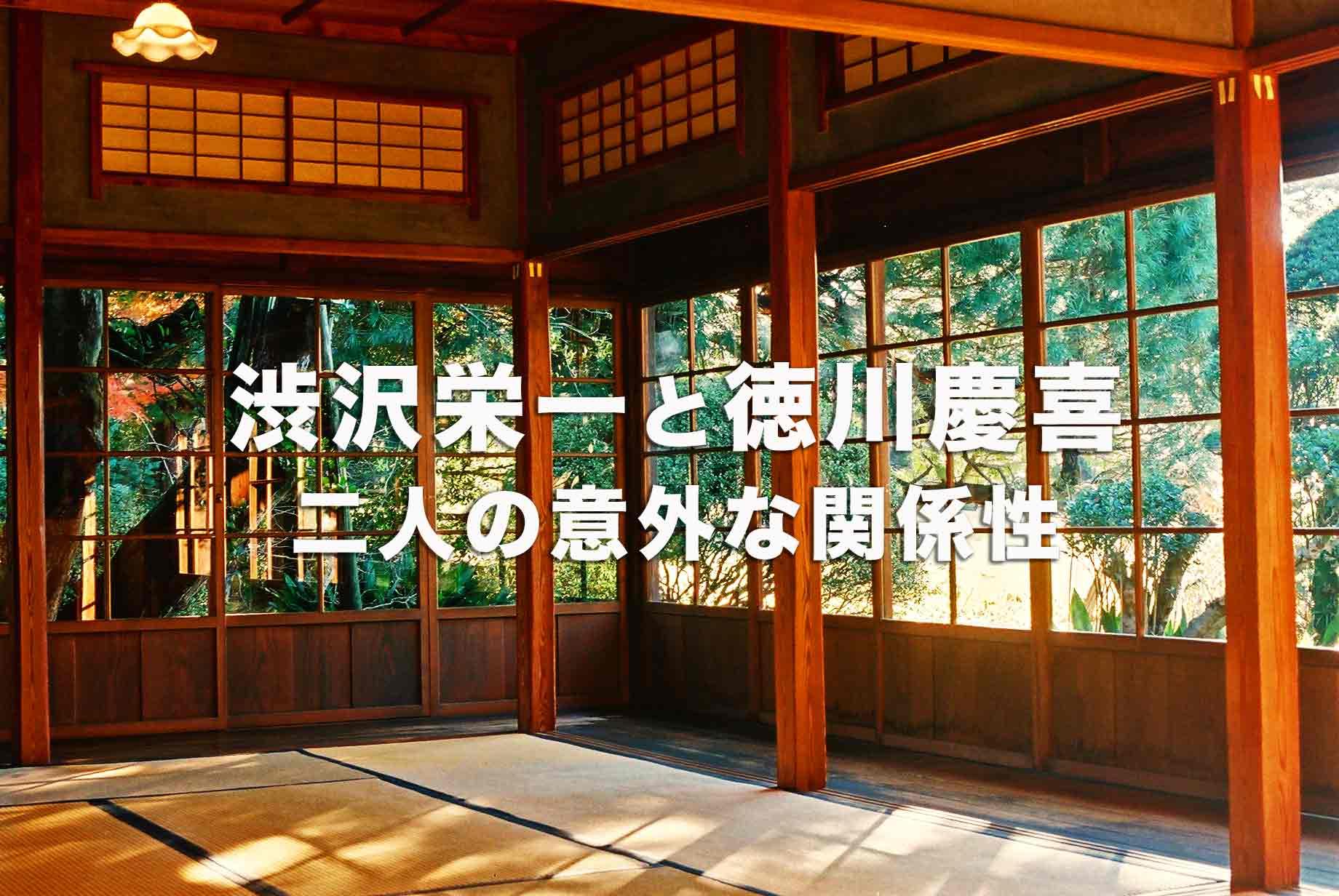 渋沢栄一と徳川慶喜。江戸幕府最後の将軍と、日本資本主義の父の意外な関係