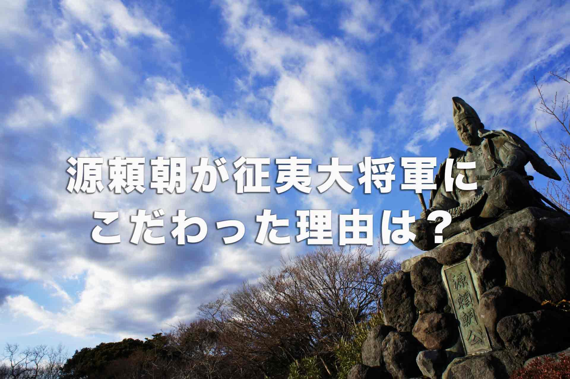 源頼朝が征夷大将軍にこだわった理由は?いつ、どのような経緯で任命されたのか?
