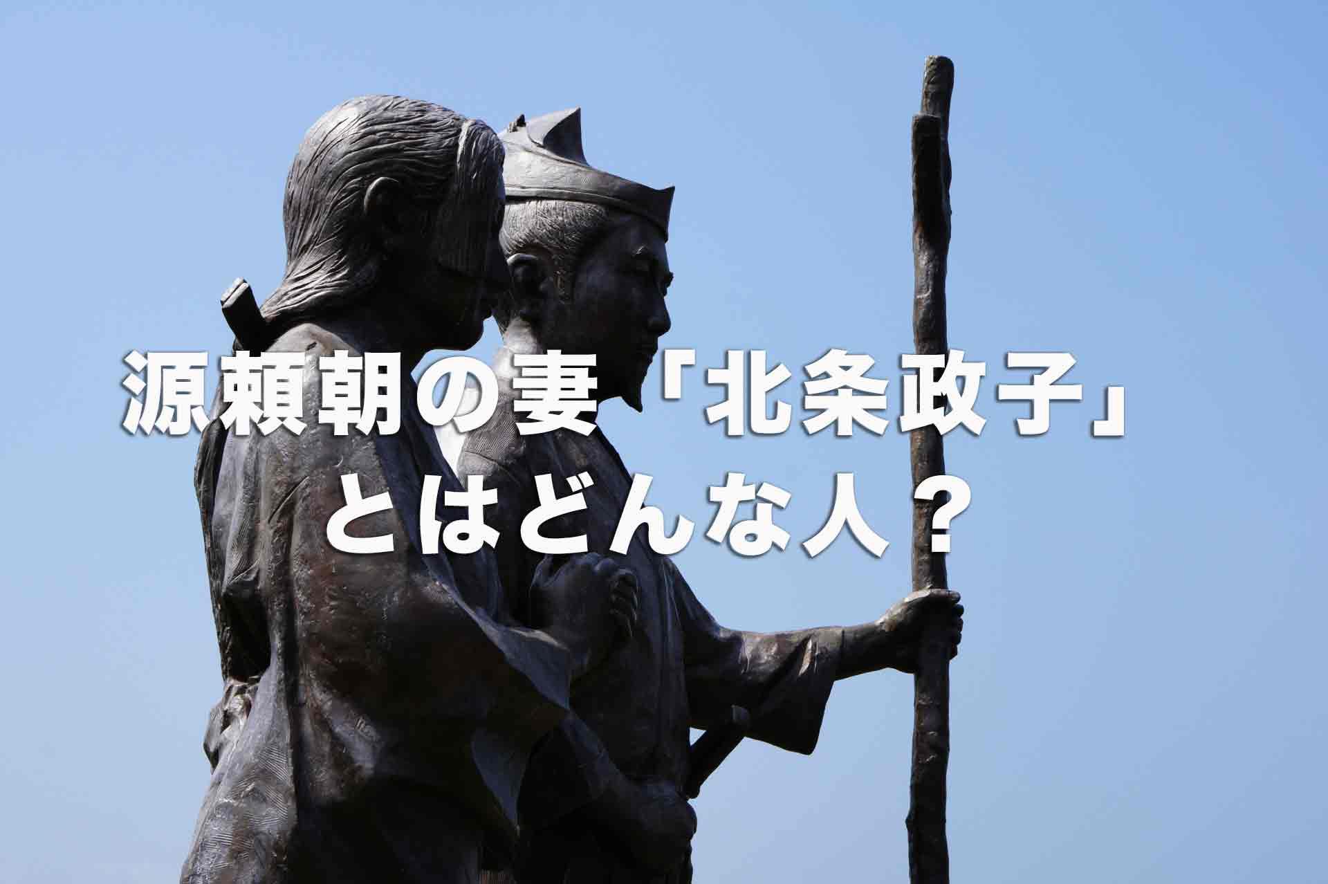 源頼朝の妻「北条政子」とはどんな人?悪女だった?源頼朝との仲は悪かった?