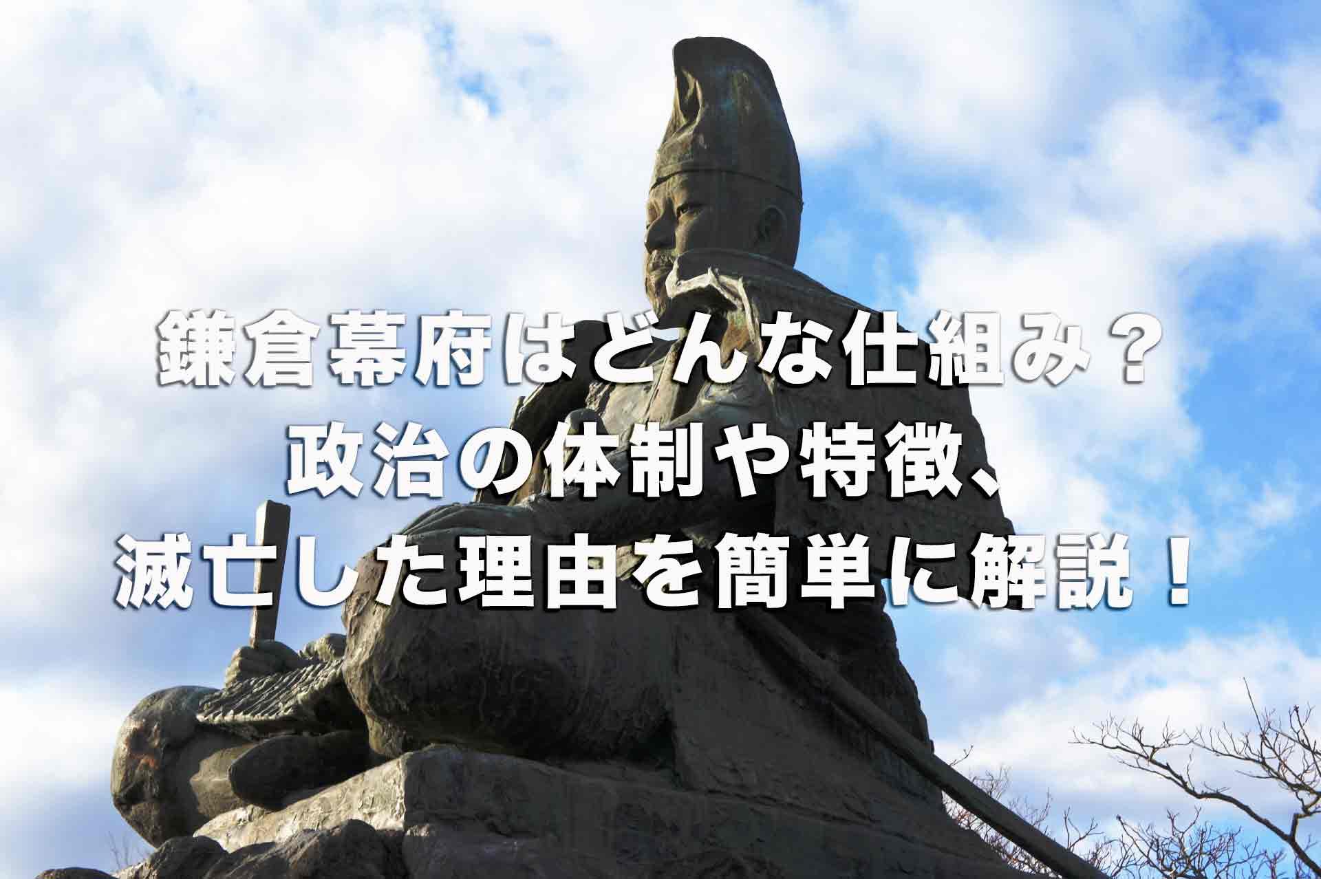 鎌倉幕府はどんな仕組みだった?政治の体制や特徴、滅亡した理由を簡単に解説!