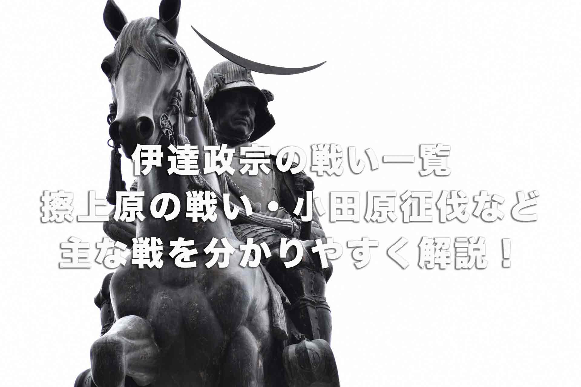 伊達政宗の戦い一覧|擦上原の戦い・小田原征伐など主な戦を分かりやすく解説!