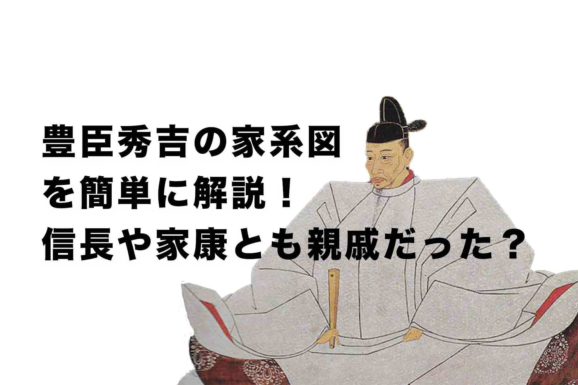豊臣秀吉の家系図を簡単に解説!信長や家康とも親戚だった?父母兄弟、子供は?