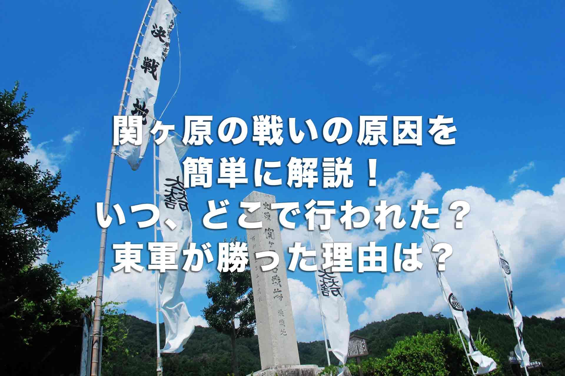 関ヶ原の戦いの原因を簡単に解説!いつ、どこで行われた?東軍が勝った理由は?