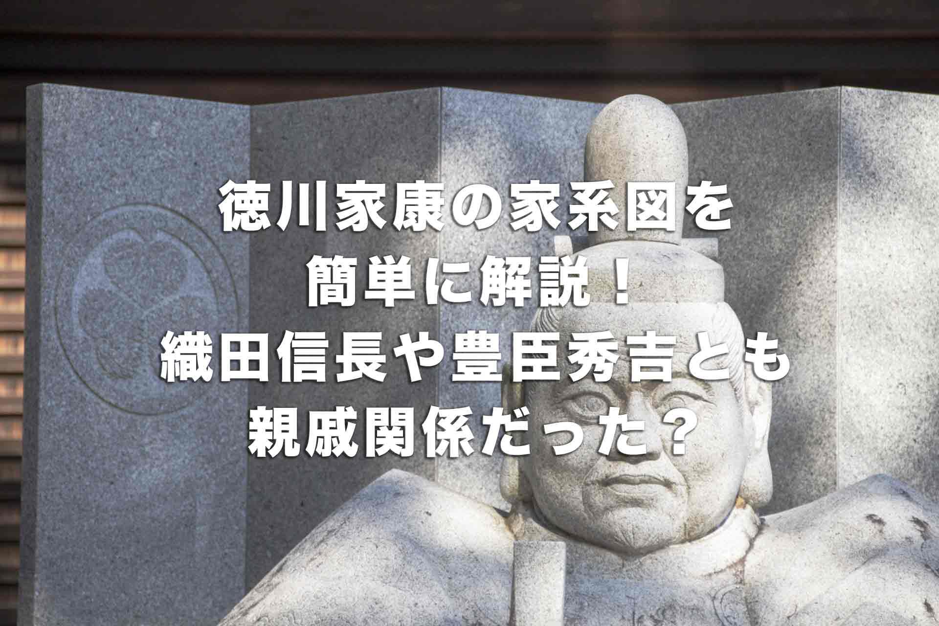 徳川家康の家系図を簡単に解説!織田信長や豊臣秀吉とも親戚関係だった?