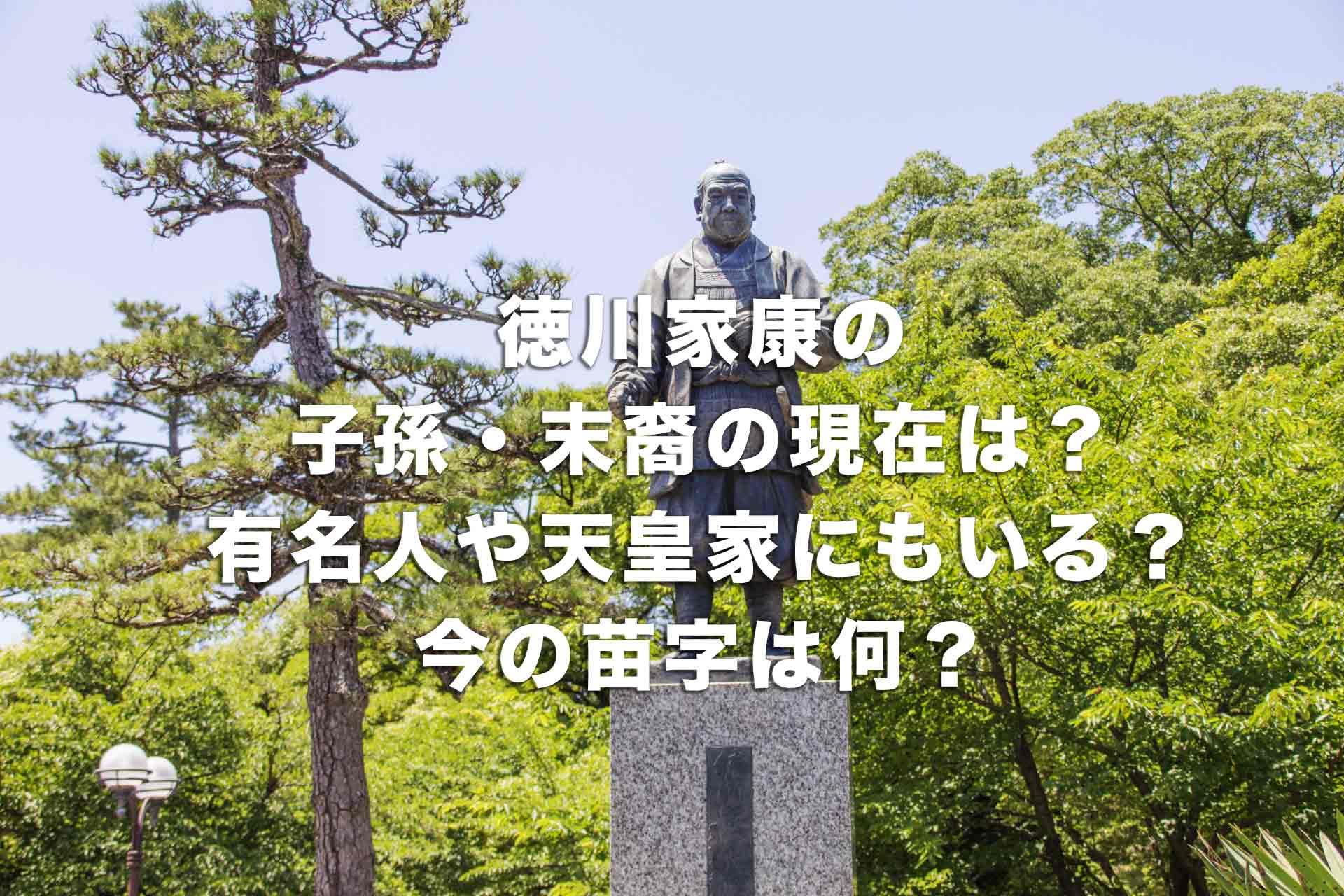 徳川家康の子孫・末裔の現在は?有名人や天皇家にもいる?今の苗字は何?