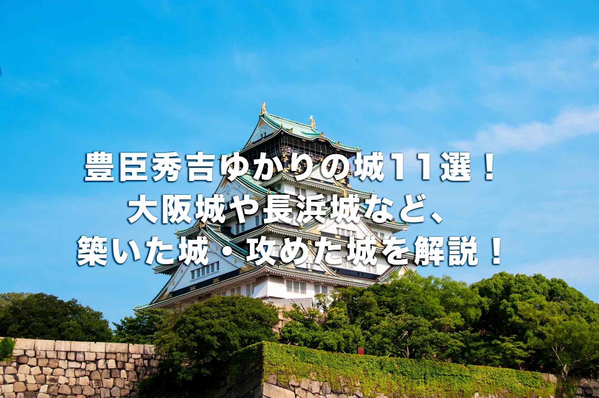 豊臣秀吉ゆかりの城11選!大阪城や長浜城など、築いた城・攻めた城を解説!
