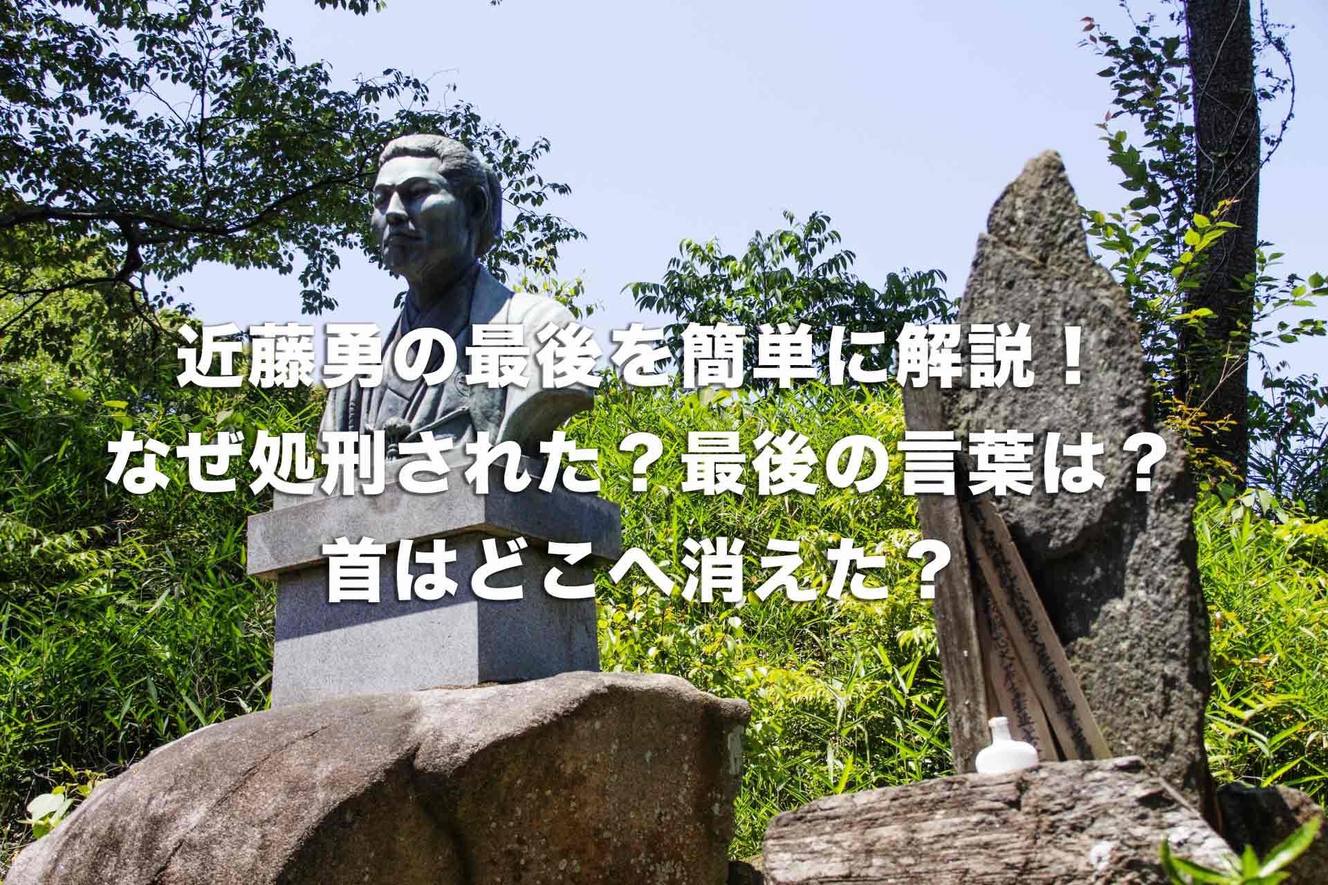 近藤勇の最後を簡単に解説!なぜ処刑された?最後の言葉は?首はどこへ消えた?