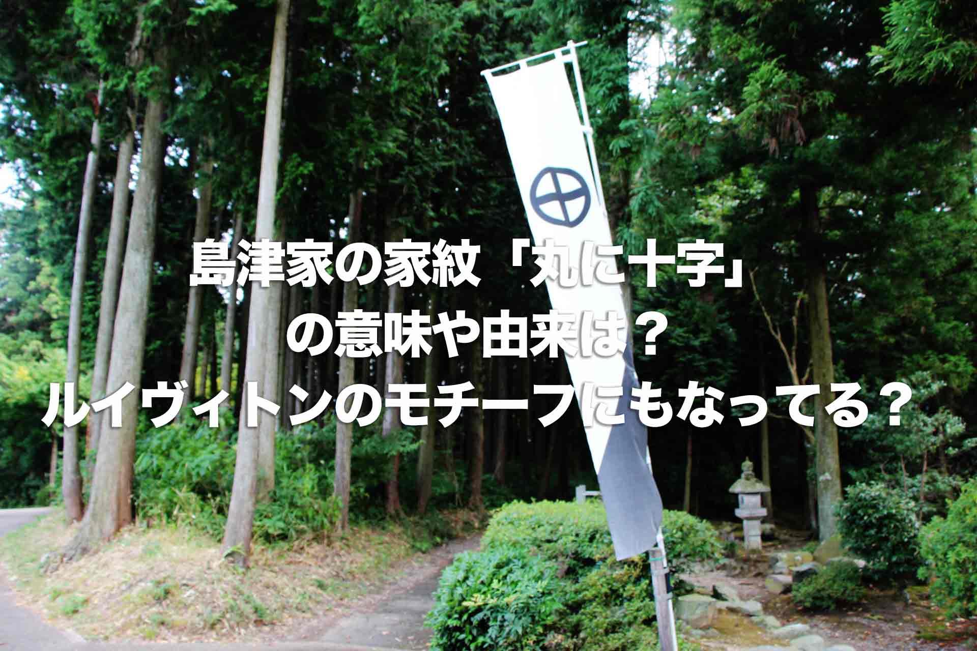 島津家の家紋「丸に十字」の意味や由来は?ルイヴィトンのモチーフにもなってる?