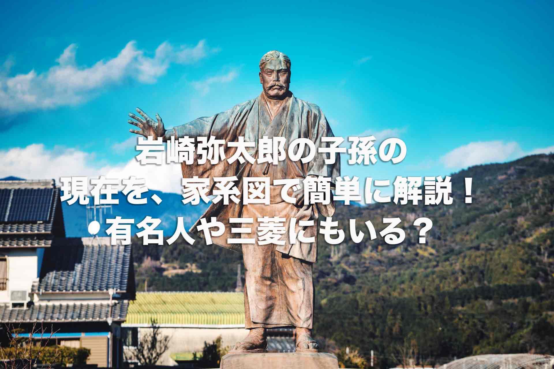 岩崎弥太郎の子孫の現在を、家系図で簡単に解説!有名人や三菱にもいる?