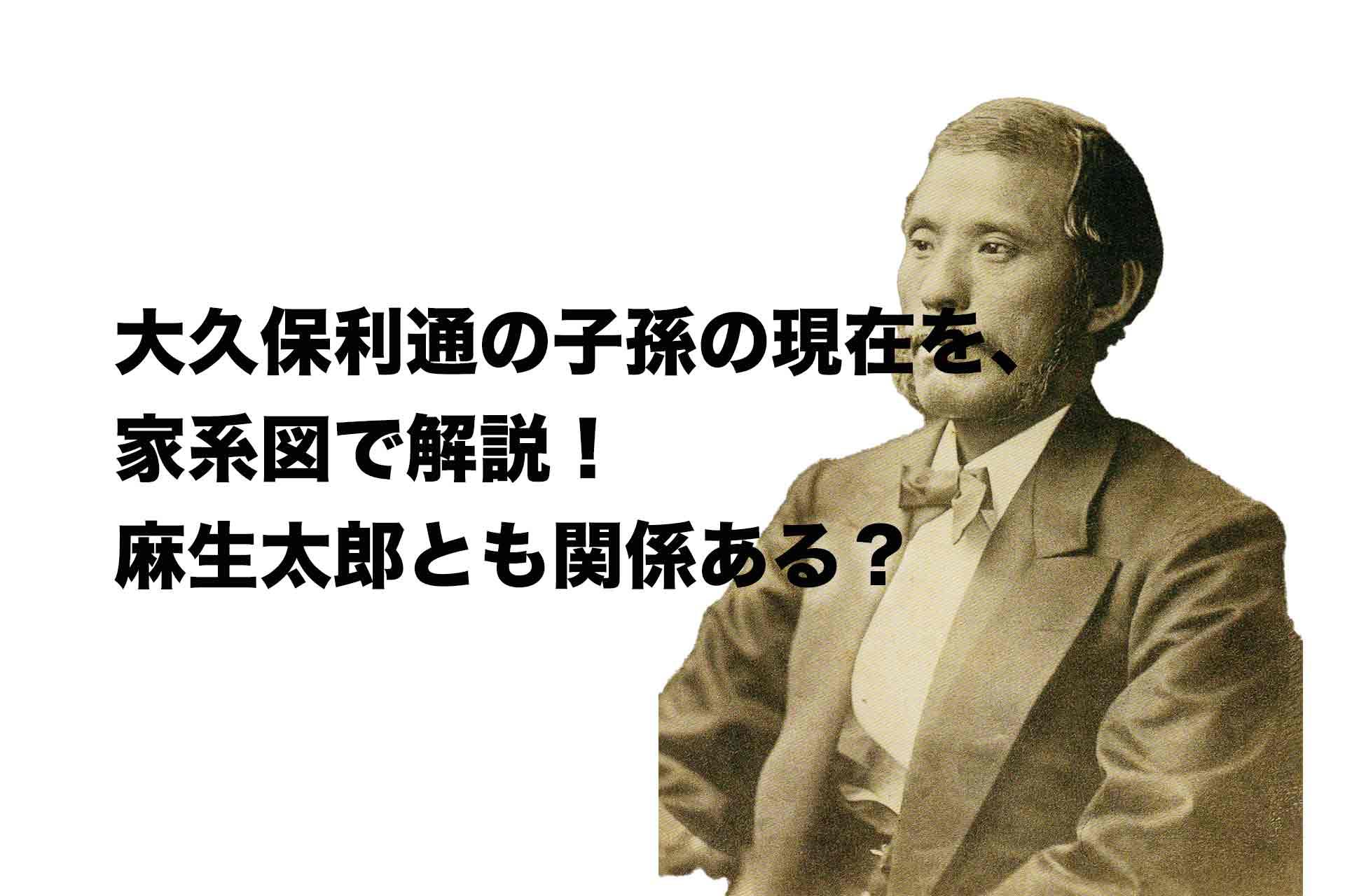 大久保利通の子孫の現在を、家系図で解説!麻生太郎とも関係ある?