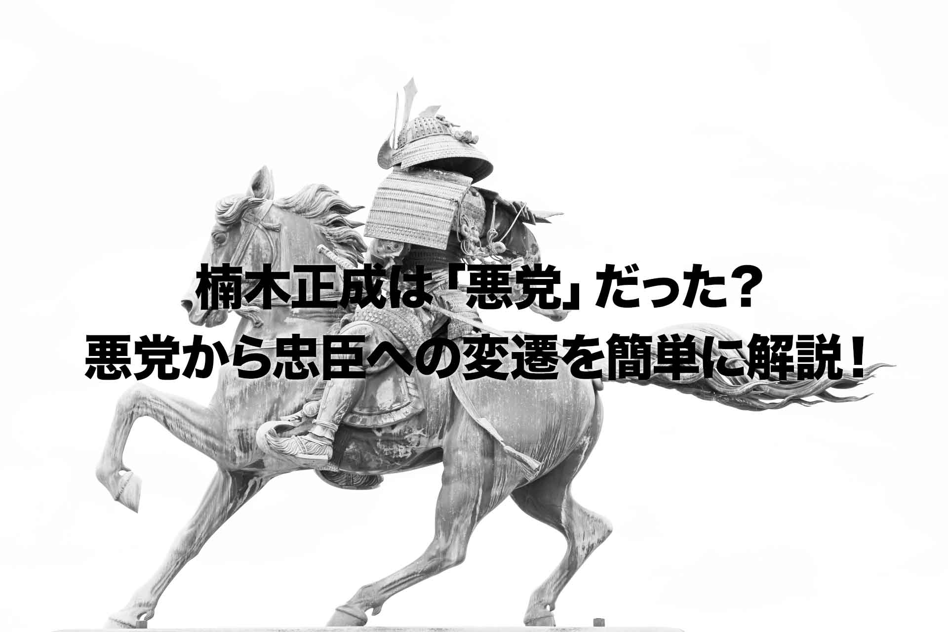 楠木正成は「悪党」だった?悪党から忠臣への変遷を簡単に解説!