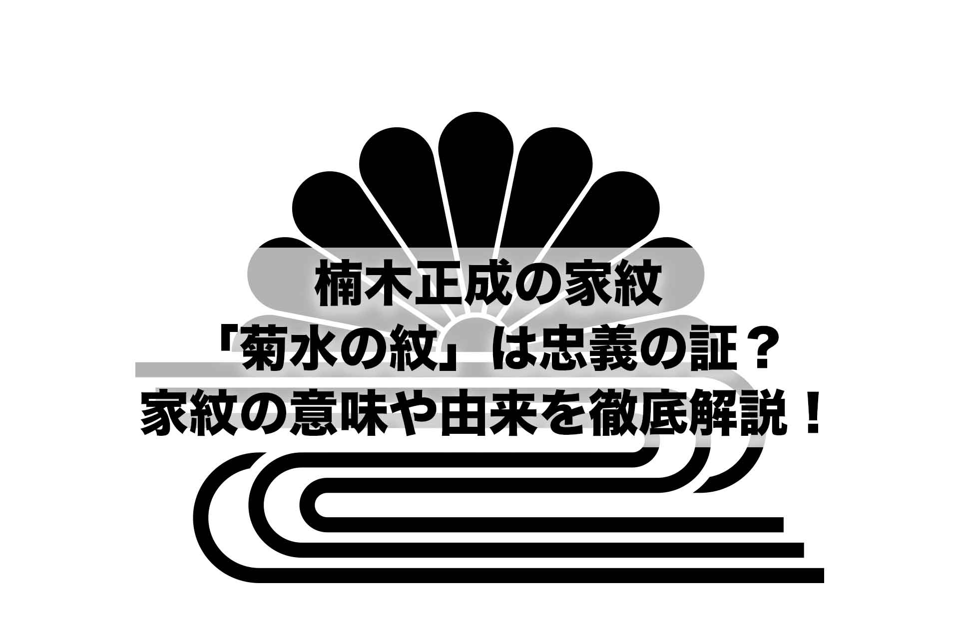 楠木正成の家紋「菊水の紋」は忠義の証?家紋の意味や由来を徹底解説!